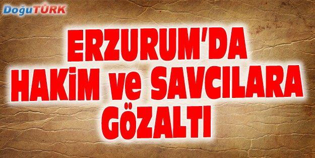 ERZURUM'DA 17 HAKİM VE SAVCI GÖZALTINA ALINDI