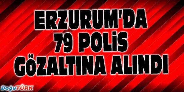 ERZURUM'DA 79 POLİS GÖZALTINA ALINDI
