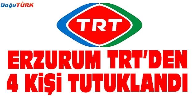 ERZURUM'DA TRT ÇALIŞANI 4 KİŞİ TUTUKLANDI
