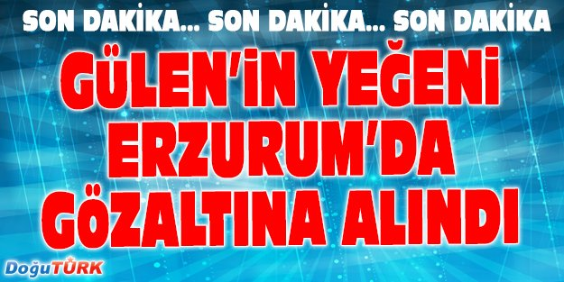 GÜLEN'İN YEĞENİ ERZURUM'DA GÖZALTINA ALINDI
