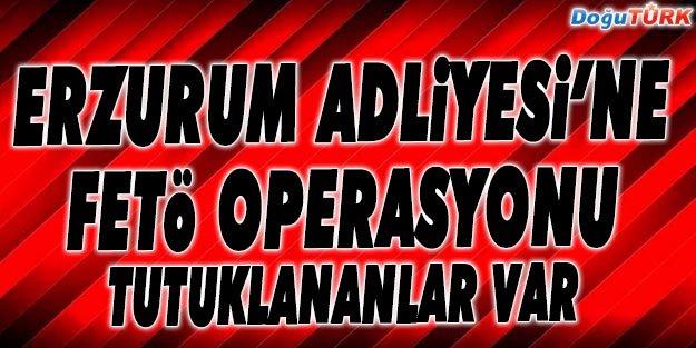 ERZURUM ADLİYESİ'NE FETÖ OPERASYONU