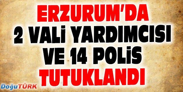 ERZURUM'DA 2 VALİ YARDIMCISI VE 14 POLİS TUTUKLANDI