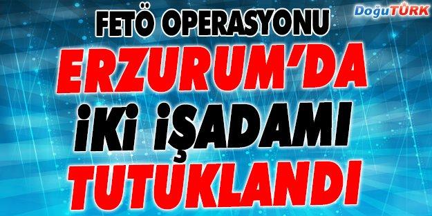 ERZURUM'DA İKİ İŞADAMI FETÖ'DEN TUTUKLANDI