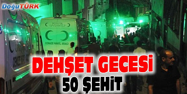 GAZİANTEP'TE BOMBALI SALDIRI: 50 ŞEHİT