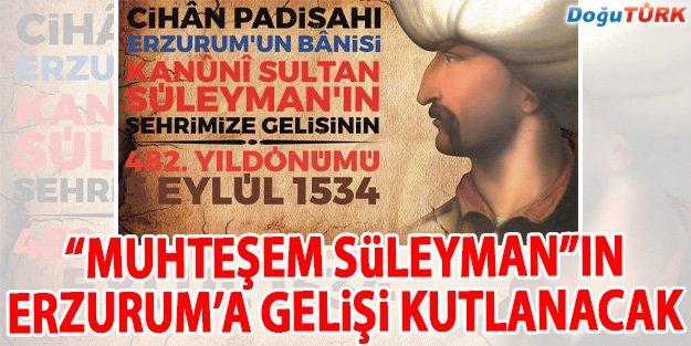 """""""MUHTEŞEM SÜLEYMAN""""IN ERZURUM'A GELİŞİ KUTLANACAK"""