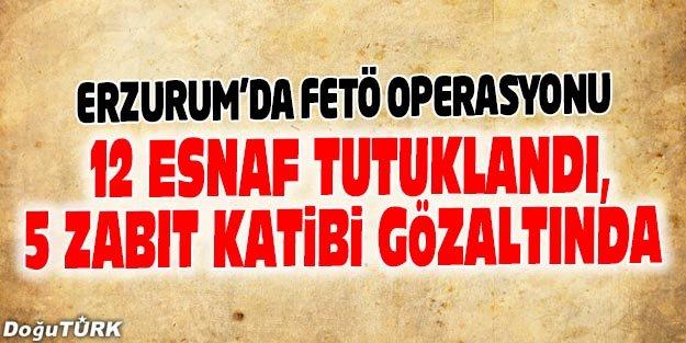 ERZURUM'DA FETÖ'DEN 12 ESNAF TUTUKLANDI, 5 ZABİT KATİBİ GÖZALTINA ALINDI