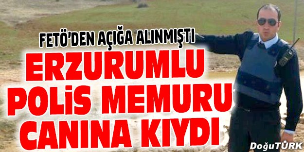 FETÖ'DEN AÇIĞA ALINAN POLİS İNTİHAR ETTİ