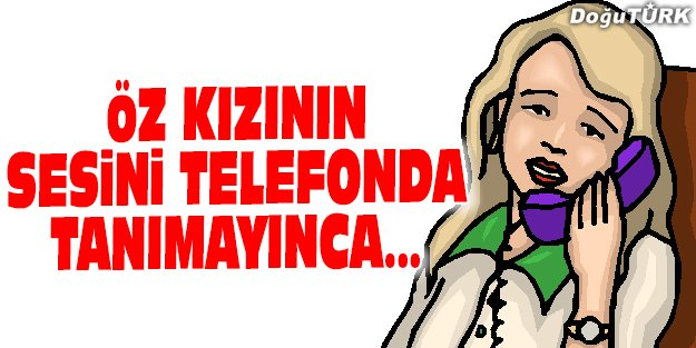 ÖZ KIZININ TELEFONDA SESİNİ TANIYAMAYINCA 52 BİN TL DOLANDIRILDI