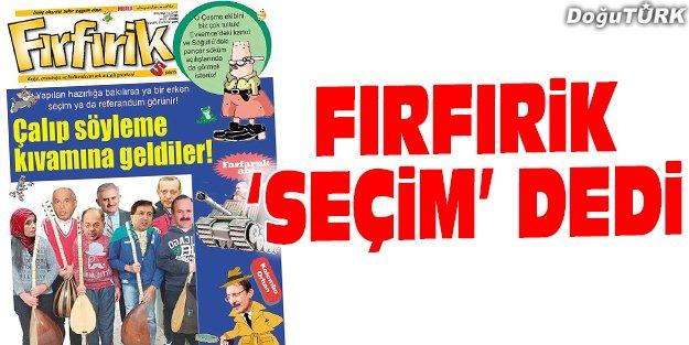 FIRFIRİK 'SEÇİM' DEDİ