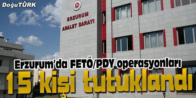 ERZURUM'DA FETÖ/PDY SORUŞTURMASI KAPSAMINDA 15 KİŞİ TUTUKLANDI