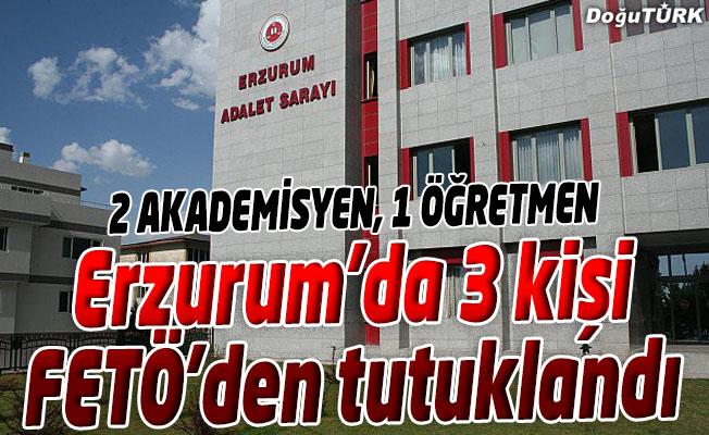 ERZURUM'DA FETÖ/PDY'DEN 3 KİŞİ TUTUKLANDI