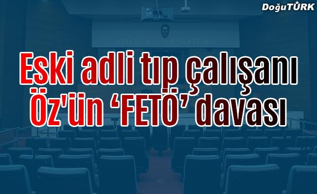 """Eski adli tıp çalışanı Öz'ün """"FETÖ"""" davası"""