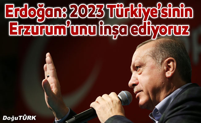 2023 Türkiye'sinin Erzurum'unu inşa ediyoruz