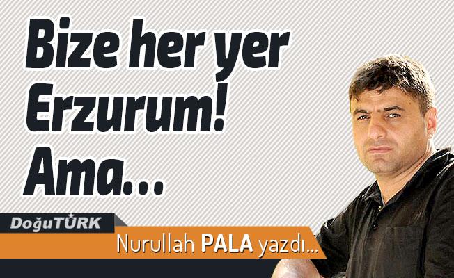 Bize her yer Erzurum! Ama…