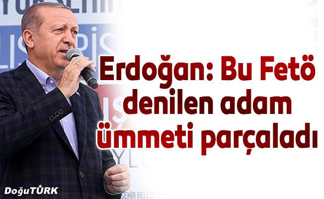 Erdoğan: Bu Feto denilen adam ümmeti parçaladı