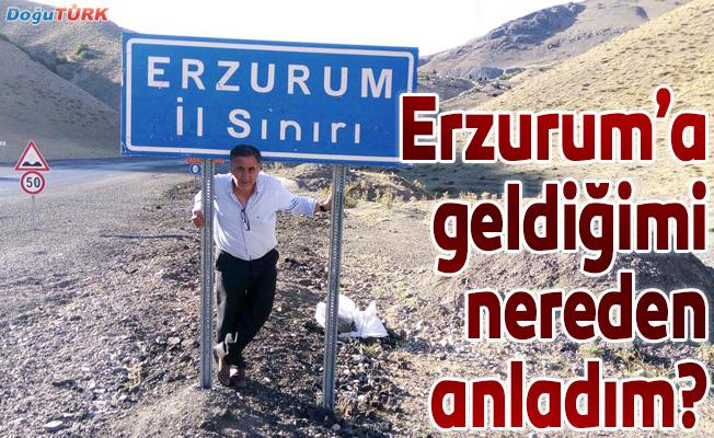 Erzurum'a geldiğimi nereden anladım?