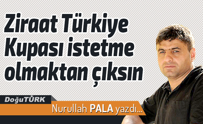 Ziraat Türkiye Kupası istetme olmaktan çıksın