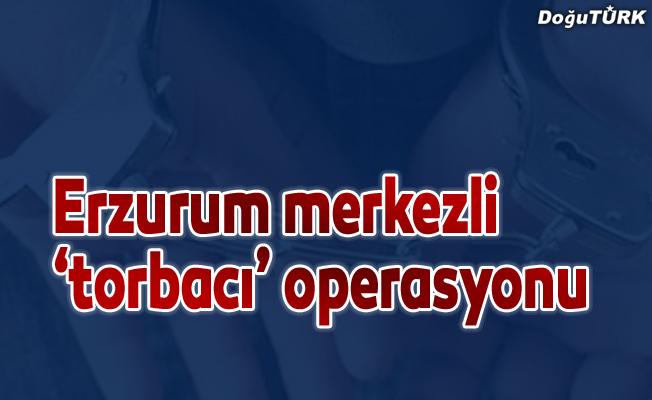 Erzurum merkezli 'torbacı' operasyonu