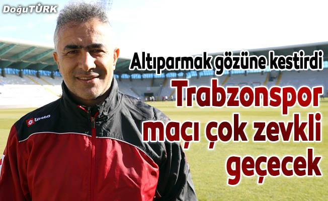 """""""Trabzonspor maçı çok zevkli geçecek"""""""