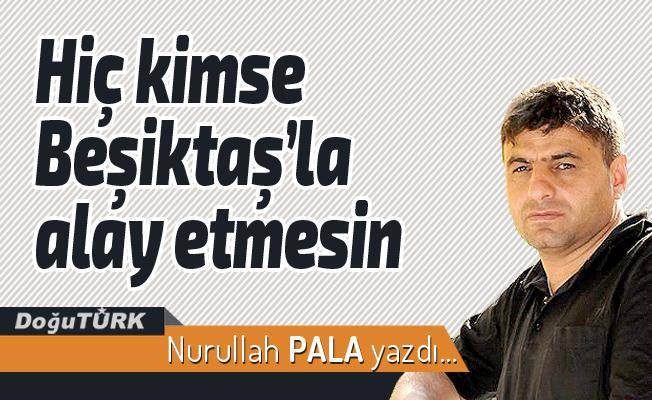 Hiç kimse Beşiktaş'la alay etmesin