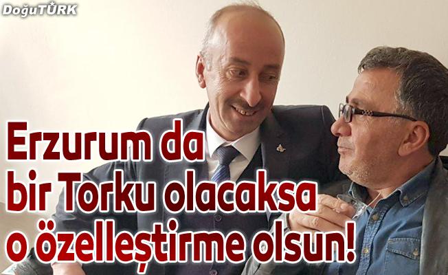 Erzurum'da bir Torku olacaksa o özelleştirme olsun!