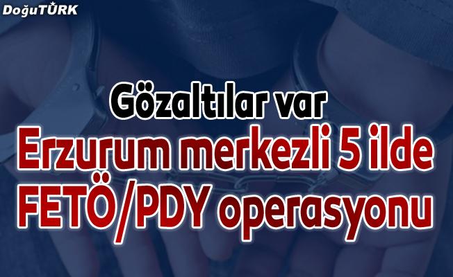 Erzurum merkezli 5 ilde FETÖ/PDY operasyonu