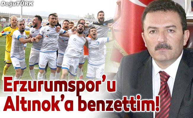 Erzurumspor'u Altınok'a benzettim!