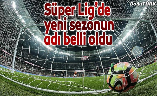 Süper Ligde yeni sezonun ismi belli oldu