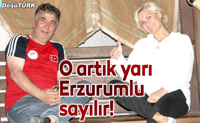 O artık yarı Erzurumlu sayılır!