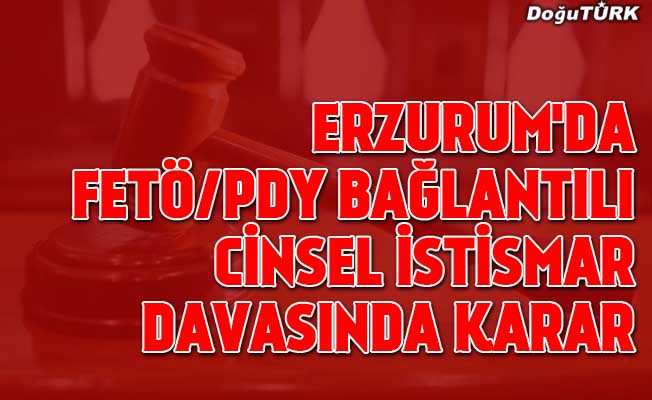 Erzurum'da FETÖ/PDY bağlantılı cinsel istismar davasında karar