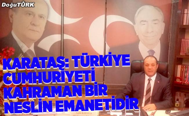 Karataş: Türkiye Cumhuriyeti kahraman bir neslin emanetidir