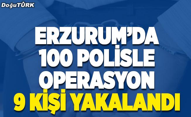Erzurum'da 100 polisle operasyon; 9 kişi yakalandı