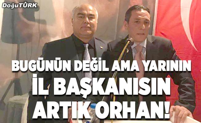 Bugünün değil ama yarının İl Başkanısın artık Orhan!