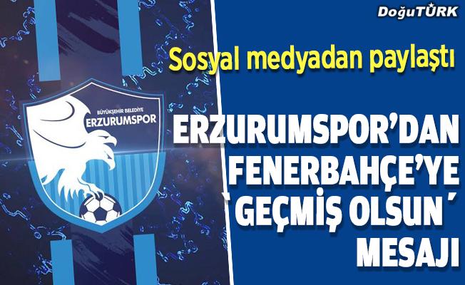 BB Erzurumspor'dan Fenerbahçe'ye 'geçmiş olsun' mesajı