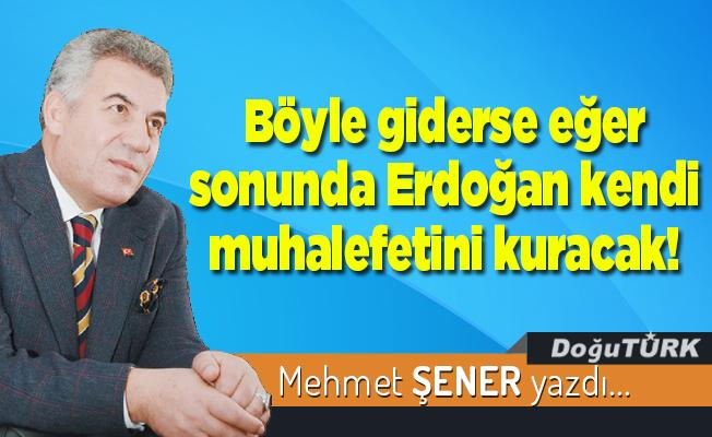 Böyle giderse eğer sonunda Erdoğan kendi muhalefetini kuracak!