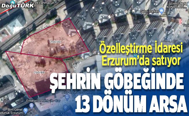 Özelleştirme İdaresi Erzurum'da satıyor: 13 dönüm arsa
