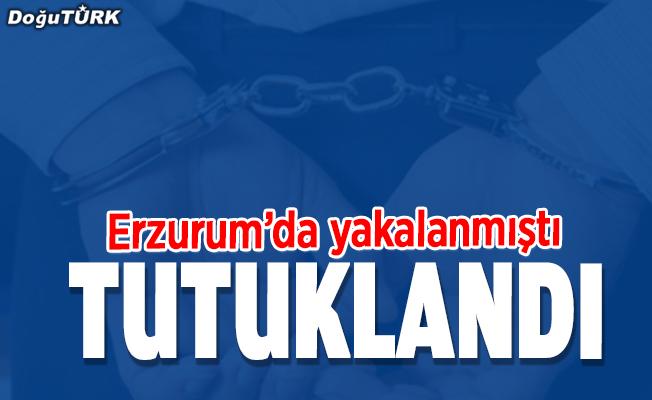 Erzurum'da yakalanmıştı, tutuklandı