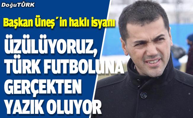 Başkan Üneş: Üzülüyoruz, Türk futboluna gerçekten yazık oluyor