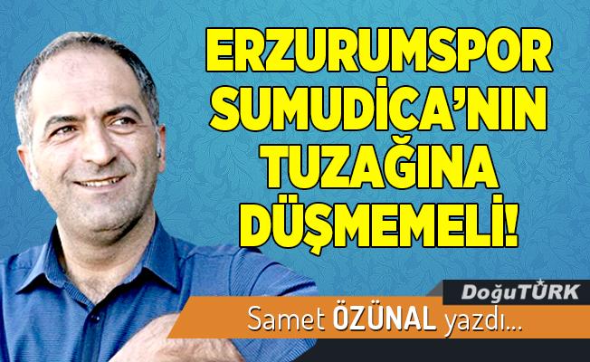 ERZURUMSPOR SUMUDİCA'NIN TUZAĞINA DÜŞMEMELİ!