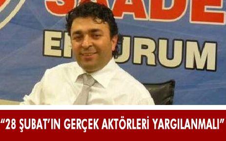 """""""28 ŞUBAT'IN GERÇEK AKTÖRLERİ ORTAYA ÇIKARILMALI"""""""