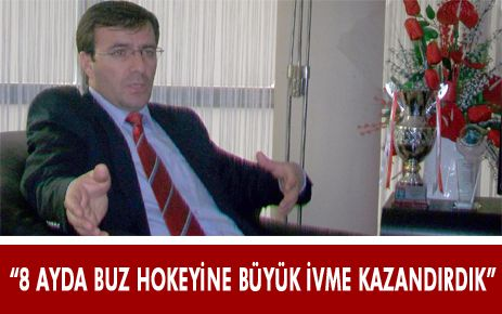 """""""8 AYDA BUZ HOKEYİNE BÜYÜK İVME KAZANDIRDIK"""""""
