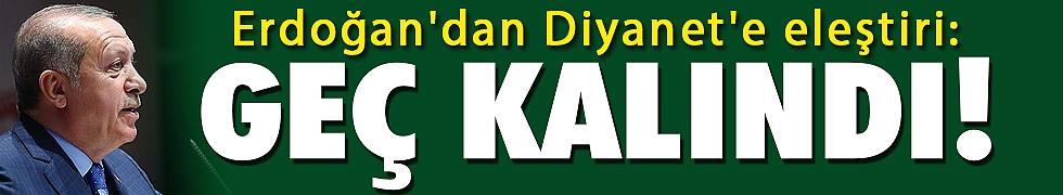 <b>Erdoğan&#039;dan Diyanet&#039;e eleştiri: Geç kalındı!</b>