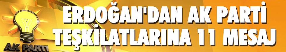 <b>Erdoğan&#039;dan AK Parti teşkilatlarına 11 mesaj</b>