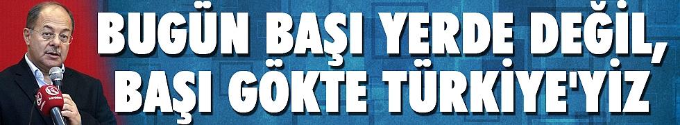 <b>&quot;Bugün başı yerde değil, başı gökte Türkiye&#039;yiz&quot;</b>