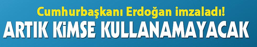 Erdoğan imzaladı! Artık kimse kullanamayacak