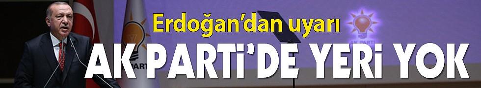 Erdoğan uyardı: Onların AK Parti'de yeri yok!