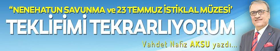 """""""NENEHATUN SAVUNMA ve 23 TEMMUZ İSTİKLAL MÜZESİ' TEKLİFİMİ TEKRARLIYORUM"""
