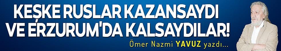 KEŞKE RUSLAR KAZANSAYDI VE ERZURUM'DA KALSAYDILAR!
