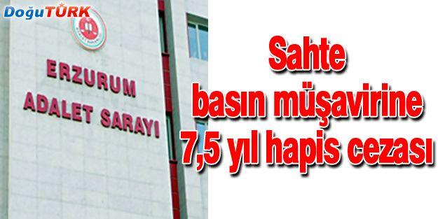 ERZURUM'DA SAHTE BASIN MÜŞAVİRİNE 7 YIL 6 AY HAPİS