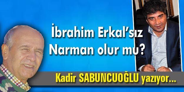 İbrahim Erkal'sız Narman olur mu?